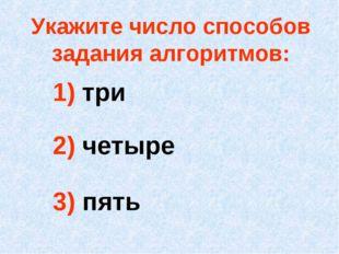 1) три 2) четыре 3) пять Укажите число способов задания алгоритмов: