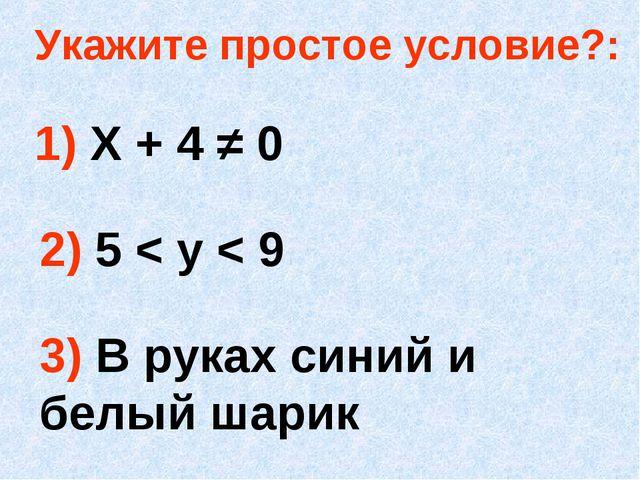 Укажите простое условие?: 1) Х + 4 ≠ 0 2) 5 < у < 9 3) В руках синий и белый...