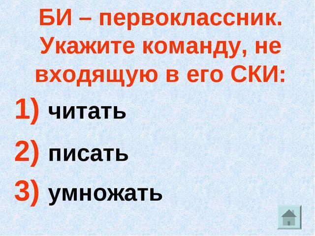 БИ – первоклассник. Укажите команду, не входящую в его СКИ: 1) читать 2) писа...