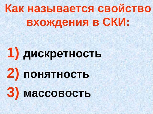 Как называется свойство вхождения в СКИ: 1) дискретность 2) понятность 3) мас...