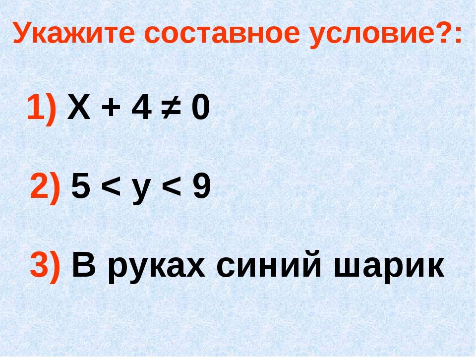 Укажите составное условие?: 1) Х + 4 ≠ 0 2) 5 < у < 9 3) В руках синий шарик