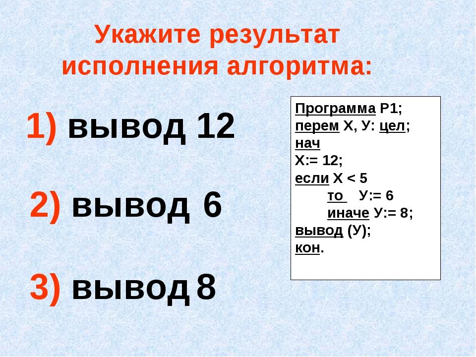 Укажите результат исполнения алгоритма: 1) вывод 12 2) вывод 6 3) вывод 8 Про...