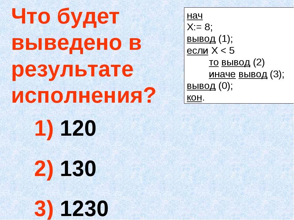 Что будет выведено в результате исполнения? 120 130 1230 нач Х:= 8; вывод (1)...
