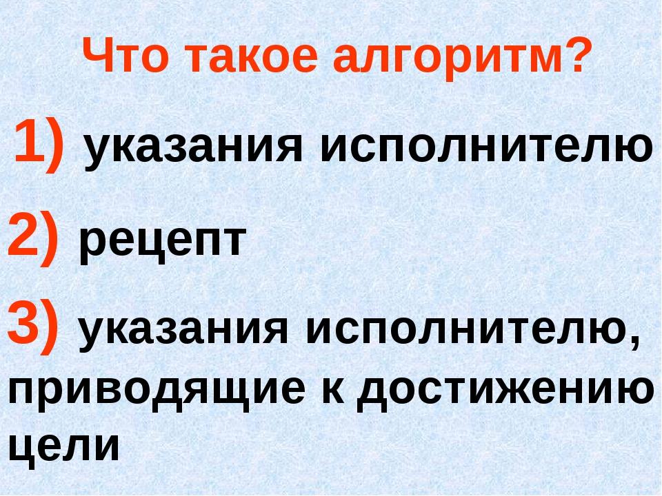Что такое алгоритм? 1) указания исполнителю 2) рецепт 3) указания исполнителю...