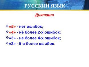РУССКИЙ ЯЗЫК Диктант «5» - нет ошибок; «4» - не более 2-х ошибок; «3» - не бо