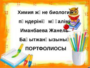 Химия және биология пәндерінің мұғалімі Иманбаева Жанель Бақытжанқызының ПОРТ