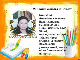 Аты-жөні: Иманбаева Жанель Бахытжановна Туған жылы: 3 қыркүйек 1987 жыл Білім