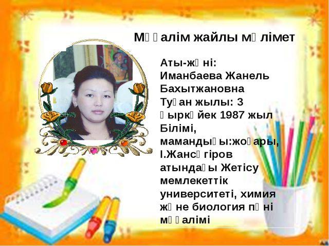 Аты-жөні: Иманбаева Жанель Бахытжановна Туған жылы: 3 қыркүйек 1987 жыл Білім...