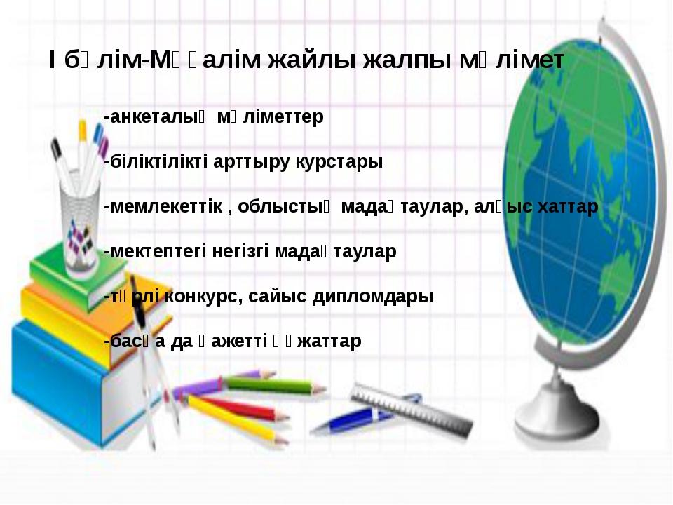 І бөлім-Мұғалім жайлы жалпы мәлімет -анкеталық мәліметтер -біліктілікті артт...