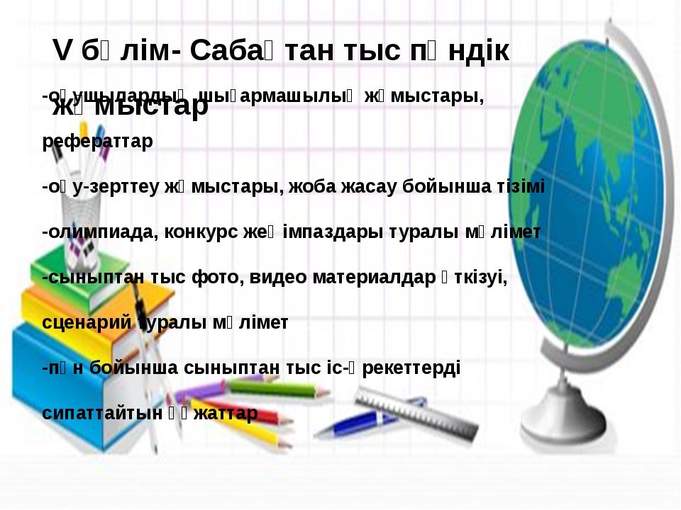 V бөлім- Сабақтан тыс пәндік жұмыстар -оқушылардың шығармашылық жұмыстары, р...