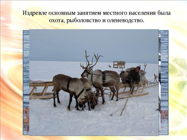 Издревле основным занятием местного населения была охота, рыболовство и олене...