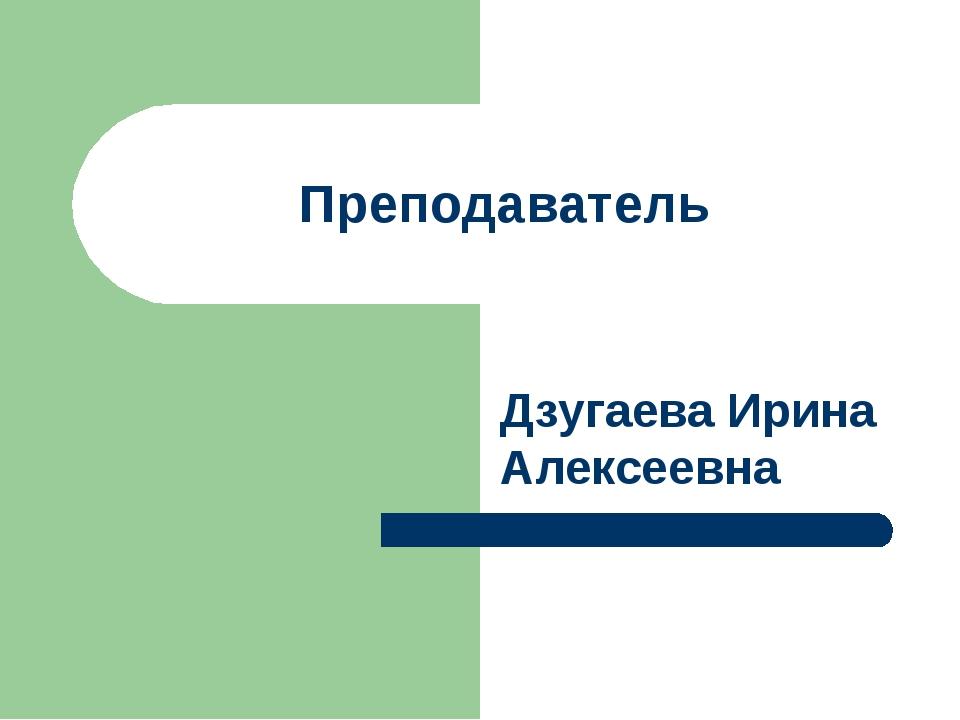 Преподаватель Дзугаева Ирина Алексеевна