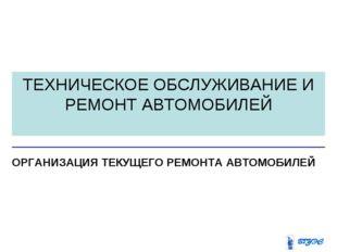ТЕХНИЧЕСКОЕ ОБСЛУЖИВАНИЕ И РЕМОНТ АВТОМОБИЛЕЙ ОРГАНИЗАЦИЯ ТЕКУЩЕГО РЕМОНТА АВ