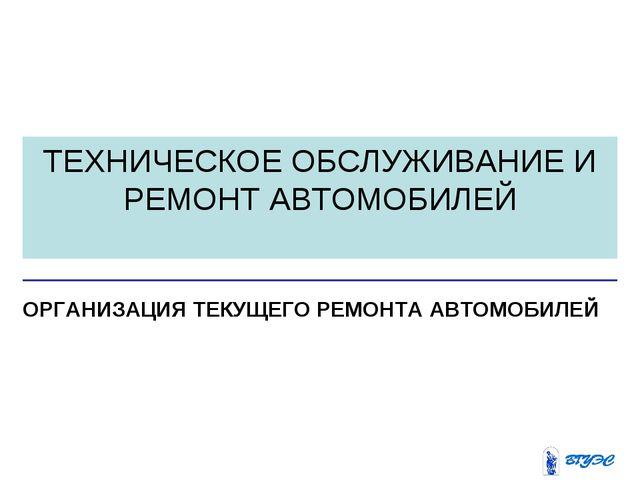 ТЕХНИЧЕСКОЕ ОБСЛУЖИВАНИЕ И РЕМОНТ АВТОМОБИЛЕЙ ОРГАНИЗАЦИЯ ТЕКУЩЕГО РЕМОНТА АВ...