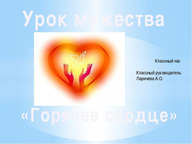 Урок мужества «Горячее сердце» Классный руководитель: Ларичева А.О. Классный...