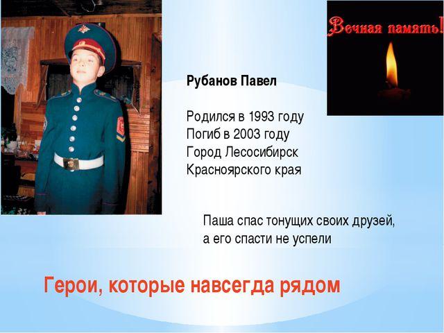 Герои, которые навсегда рядом Рубанов Павел Родился в 1993 году Погиб в 2003...