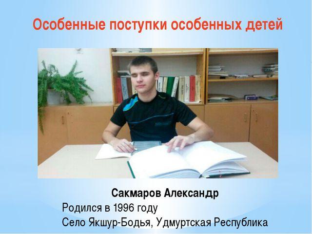 Особенные поступки особенных детей Сакмаров Александр Родился в 1996 году Сел...