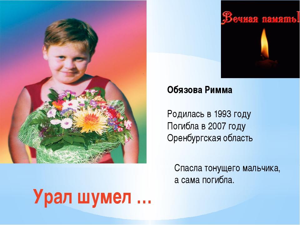 Урал шумел … Обязова Римма Родилась в 1993 году Погибла в 2007 году Оренбургс...