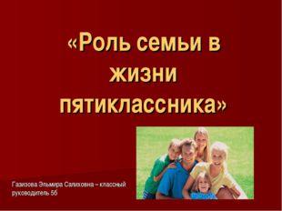 «Роль семьи в жизни пятиклассника» Газизова Эльмира Салиховна – классный руко