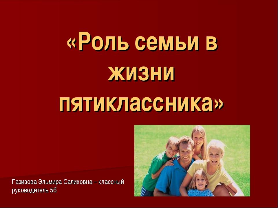 «Роль семьи в жизни пятиклассника» Газизова Эльмира Салиховна – классный руко...