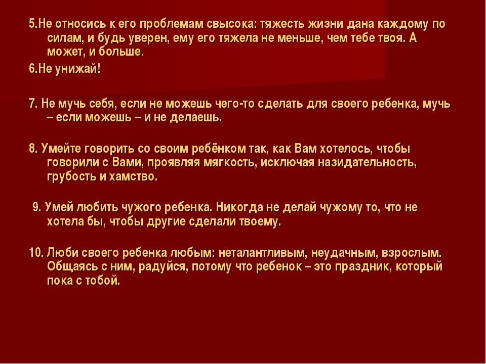 5.Не относись к его проблемам свысока: тяжесть жизни дана каждому по силам, и...