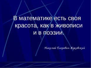 В математике есть своя красота, как в живописи и в поэзии. Николай Егорович Ж