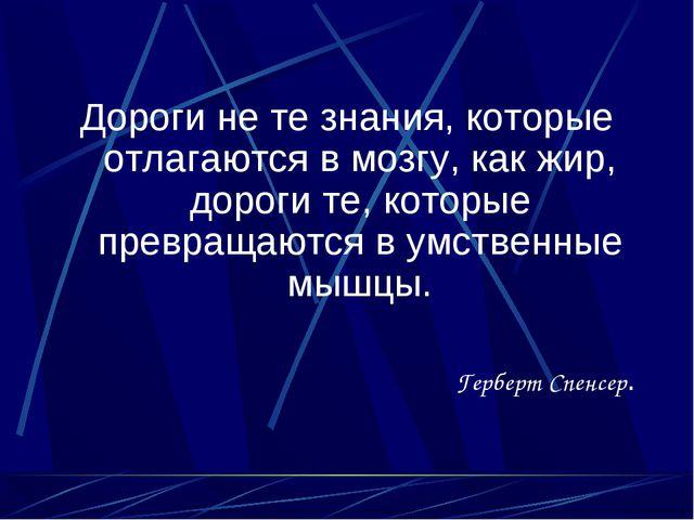 Дороги не те знания, которые отлагаются в мозгу, как жир, дороги те, которые...