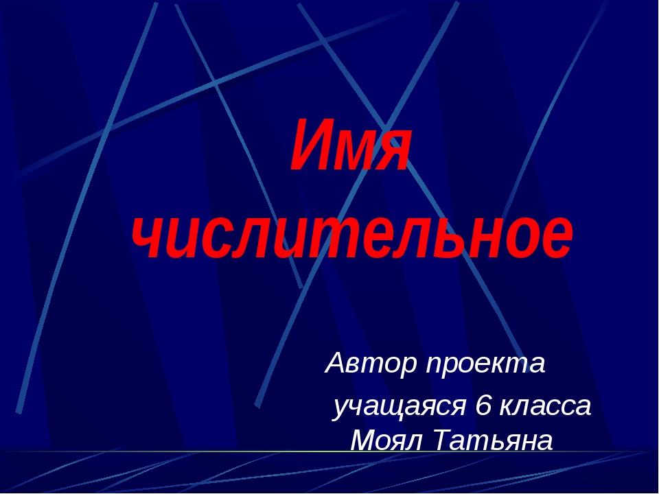 Имя числительное Автор проекта учащаяся 6 класса Моял Татьяна