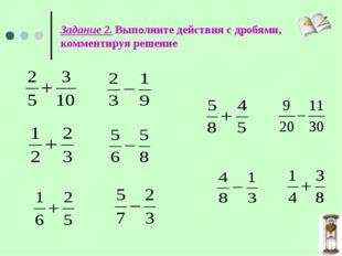 Задание 2. Выполните действия с дробями, комментируя решение