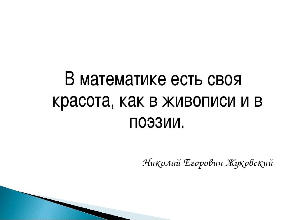 В математике есть своя красота, как в живописи и в поэзии. Николай Егорович...