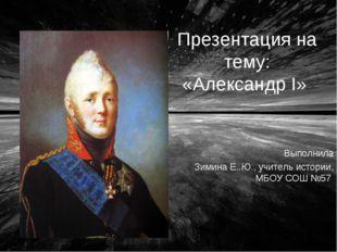 Презентация на тему: «Александр I» Выполнила Зимина Е..Ю., учитель истории, М