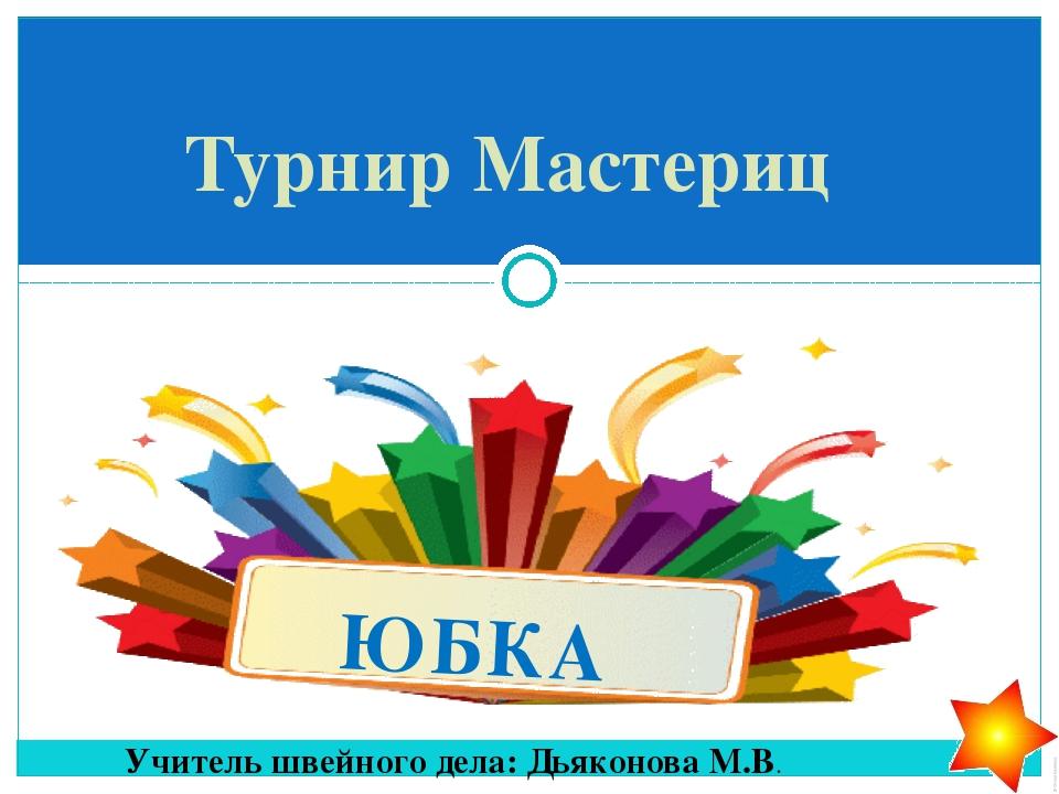 ЮБКА Турнир Мастериц Учитель швейного дела: Дьяконова М.В.