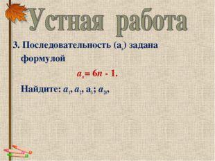 3. Последовательность (аn) задана формулой аn = 6n - 1. Найдите: a1, а2,
