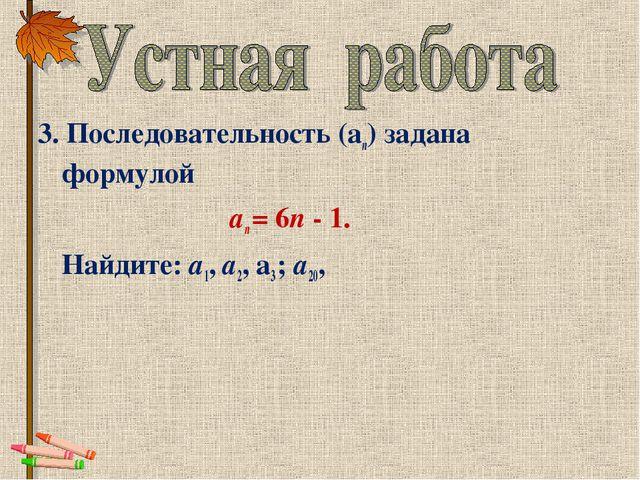 3. Последовательность (аn) задана формулой аn = 6n - 1. Найдите: a1, а2,...