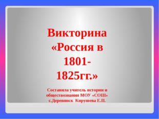 Викторина «Россия в 1801-1825гг.» Составила учитель истории и обществознания