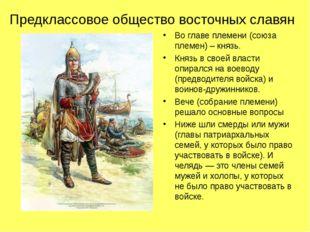 Предклассовое общество восточных славян Во главе племени (союза племен) – кня