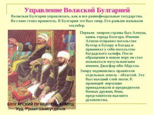 Управление Волжской Булгарией Волжская Булгария управлялась, как и все раннеф