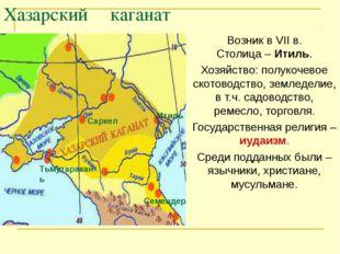 Хазарский каганат Возник в VII в. Столица – Итиль. Хозяйство: полукочевое ск