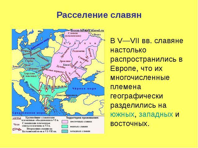 Расселение славян В V—VIIвв. славяне настолько распространились в Европе, чт...
