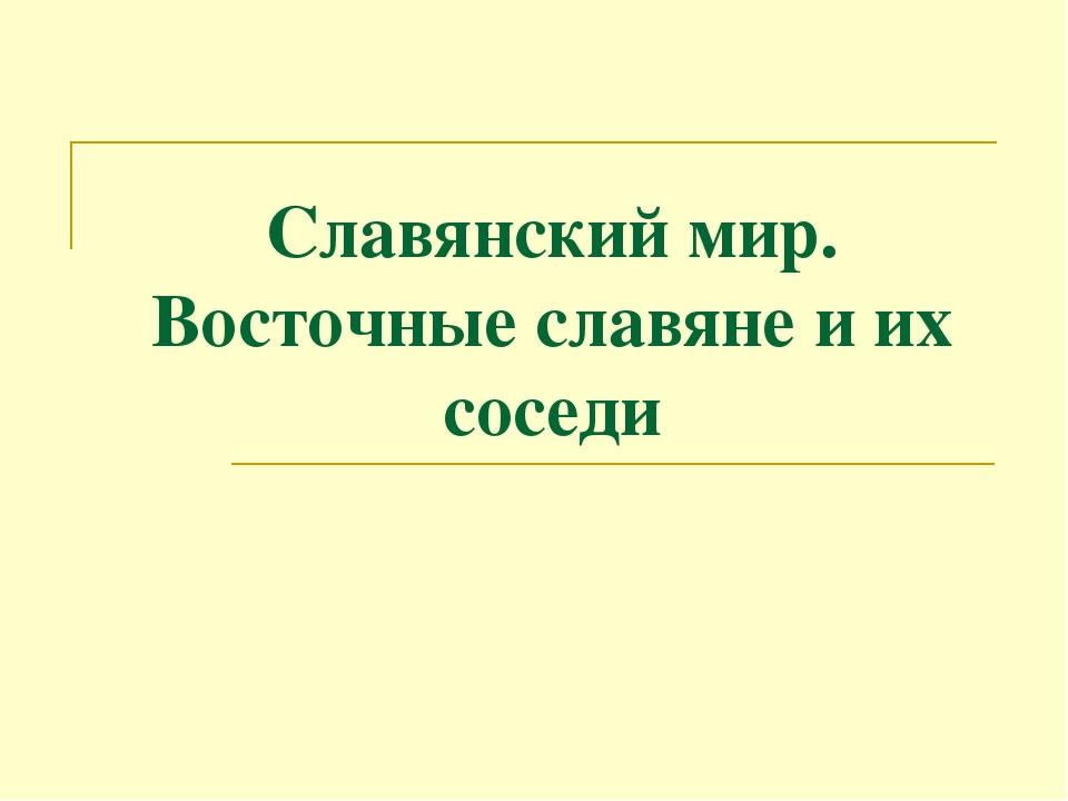 Славянский мир. Восточные славяне и их соседи