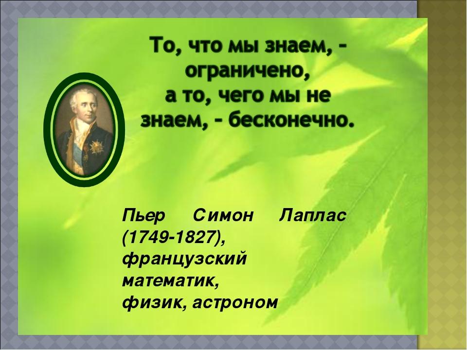 Пьер Симон Лаплас (1749-1827), французский математик, физик, астроном