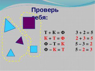 Проверь себя: Т + К = Ф 3 + 2 = 5 К + Т = Ф 2 + 3 = 5 Ф – Т = К 5 – 3 = 2 Ф –