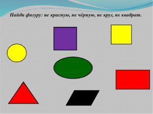 Найди фигуру: не красную, не чёрную, не круг, не квадрат.
