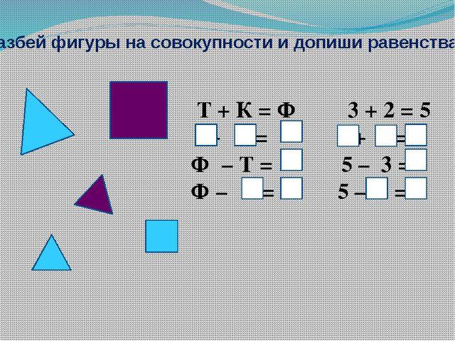 Разбей фигуры на совокупности и допиши равенства: Т + К = Ф 3 + 2 = 5 + = + =...