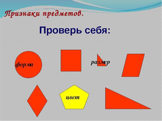 Признаки предметов. форма размер цвет Проверь себя: