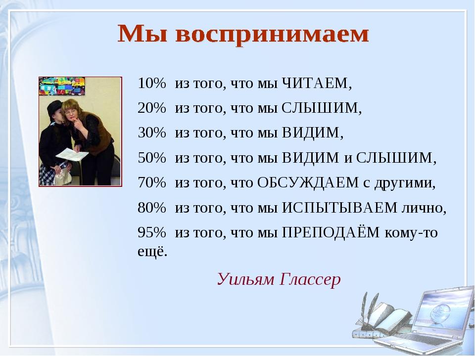 Уильям Глассер 10% из того, что мы ЧИТАЕМ, 20% из того, что мы СЛЫШИМ, 30% из...