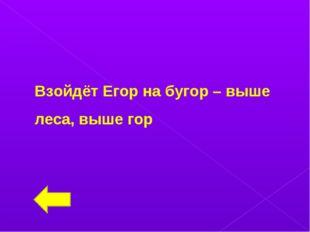 Взойдёт Егор на бугор – выше леса, выше гор