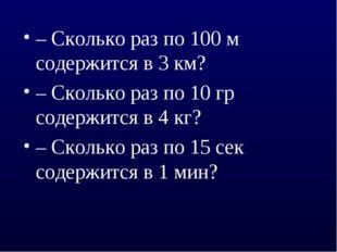 – Сколько раз по 100 м содержится в 3 км? – Сколько раз по 10 гр содержится в