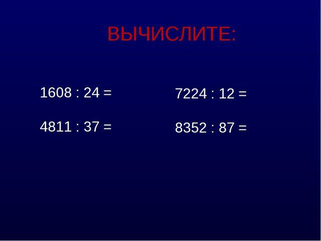 ВЫЧИСЛИТЕ: 1608 : 24 = 4811 : 37 = 7224 : 12 = 8352 : 87 =