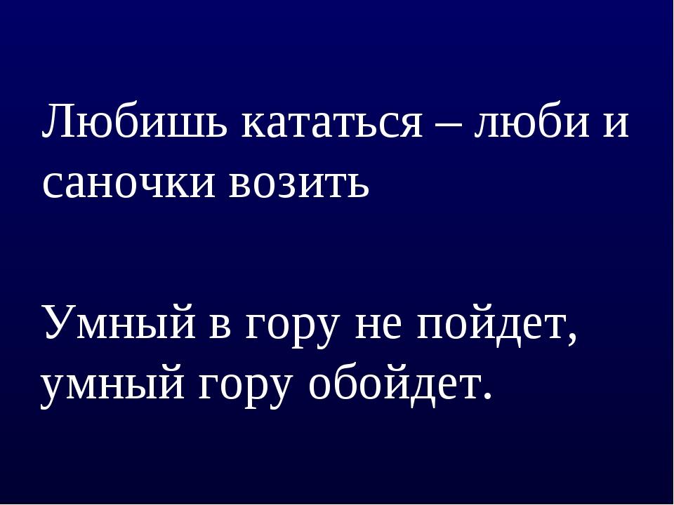 Любишь кататься – люби и саночки возить Умный в гору не пойдет, умный гору об...